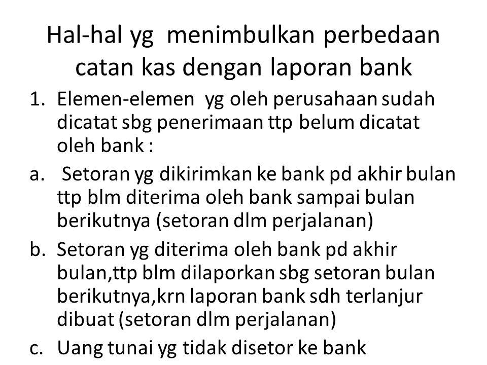 Hal-hal yg menimbulkan perbedaan catan kas dengan laporan bank 1.Elemen-elemen yg oleh perusahaan sudah dicatat sbg penerimaan ttp belum dicatat oleh
