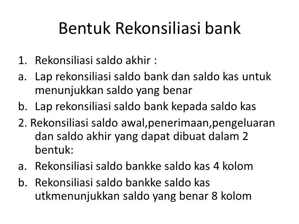Bentuk Rekonsiliasi bank 1.Rekonsiliasi saldo akhir : a.Lap rekonsiliasi saldo bank dan saldo kas untuk menunjukkan saldo yang benar b.Lap rekonsilias