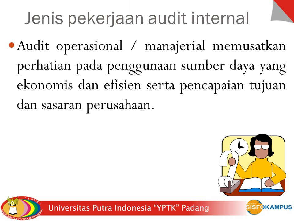 Sistem Inforrmasi Akuntansi 10- 7 Audit operasional / manajerial memusatkan perhatian pada penggunaan sumber daya yang ekonomis dan efisien serta pencapaian tujuan dan sasaran perusahaan.