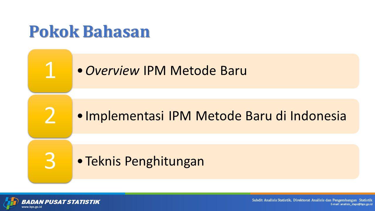 BADAN PUSAT STATISTIK www.bps.go.id Subdit Analisis Statistik, Direktorat Analisis dan Pengembangan Statistik E-mail: analisis_daps@bps.go.id Pokok Bahasan Overview IPM Metode Baru 1 Implementasi IPM Metode Baru di Indonesia 2 Teknis Penghitungan 3