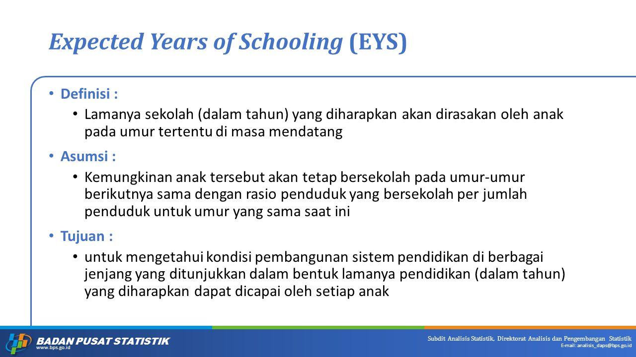 BADAN PUSAT STATISTIK www.bps.go.id Subdit Analisis Statistik, Direktorat Analisis dan Pengembangan Statistik E-mail: analisis_daps@bps.go.id Expected Years of Schooling (EYS) Definisi : Lamanya sekolah (dalam tahun) yang diharapkan akan dirasakan oleh anak pada umur tertentu di masa mendatang Asumsi : Kemungkinan anak tersebut akan tetap bersekolah pada umur-umur berikutnya sama dengan rasio penduduk yang bersekolah per jumlah penduduk untuk umur yang sama saat ini Tujuan : untuk mengetahui kondisi pembangunan sistem pendidikan di berbagai jenjang yang ditunjukkan dalam bentuk lamanya pendidikan (dalam tahun) yang diharapkan dapat dicapai oleh setiap anak