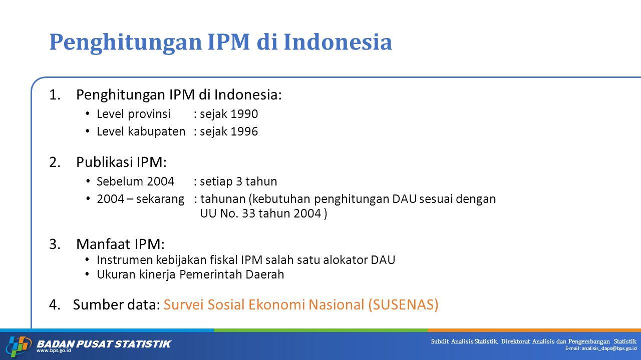 BADAN PUSAT STATISTIK www.bps.go.id Subdit Analisis Statistik, Direktorat Analisis dan Pengembangan Statistik E-mail: analisis_daps@bps.go.id Penghitungan IPM di Indonesia 1.Penghitungan IPM di Indonesia: Level provinsi: sejak 1990 Level kabupaten: sejak 1996 2.Publikasi IPM: Sebelum 2004: setiap 3 tahun 2004 – sekarang : tahunan (kebutuhan penghitungan DAU sesuai dengan UU No.