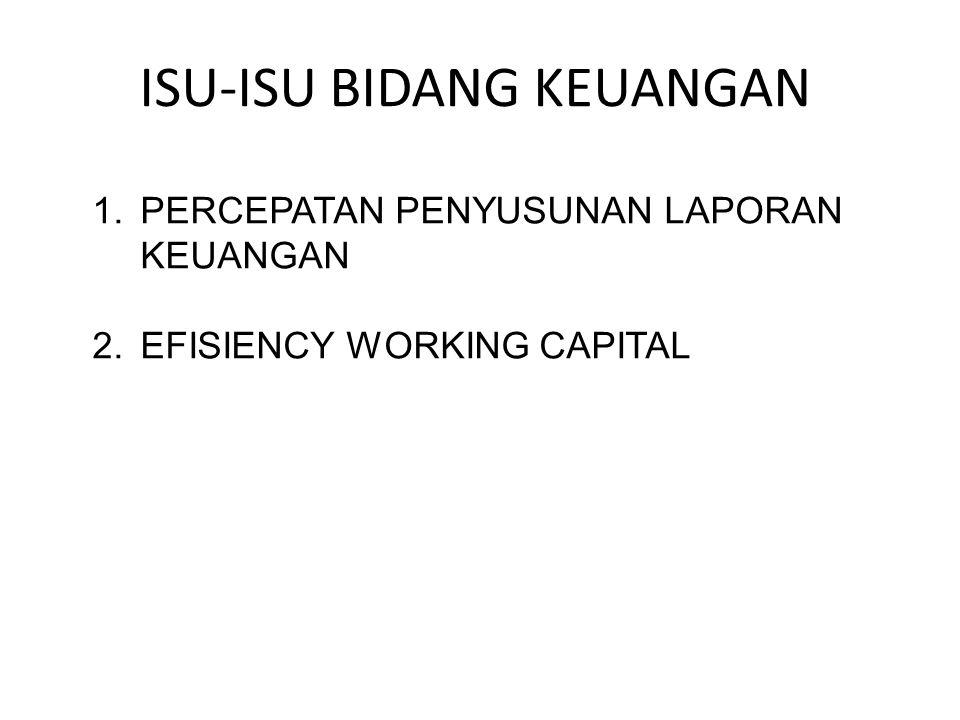 ISU-ISU BIDANG KEUANGAN 1.PERCEPATAN PENYUSUNAN LAPORAN KEUANGAN 2.EFISIENCY WORKING CAPITAL