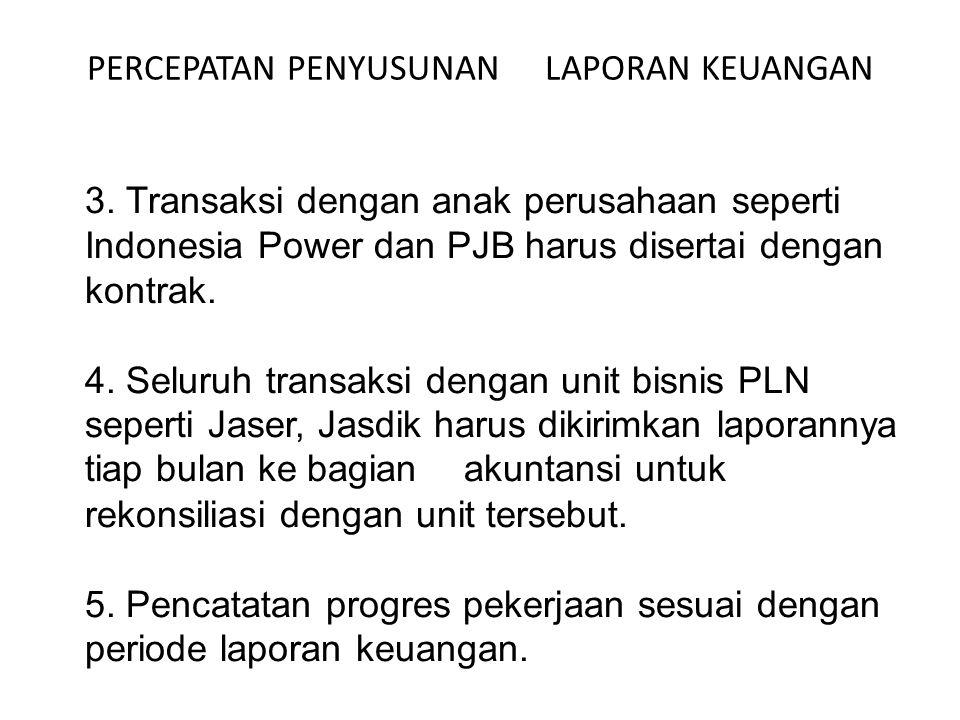 PERCEPATAN PENYUSUNAN LAPORAN KEUANGAN 3. Transaksi dengan anak perusahaan seperti Indonesia Power dan PJB harus disertai dengan kontrak. 4. Seluruh t