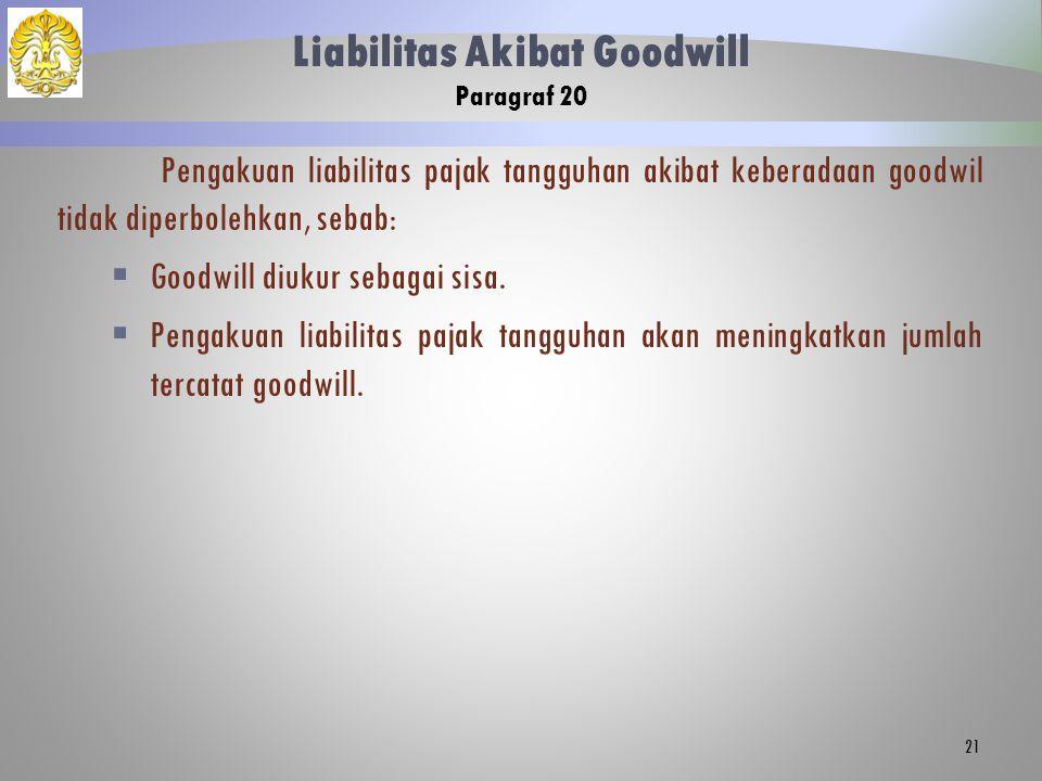 Liabilitas Akibat Goodwill Paragraf 20 Pengakuan liabilitas pajak tangguhan akibat keberadaan goodwil tidak diperbolehkan, sebab:  Goodwill diukur sebagai sisa.