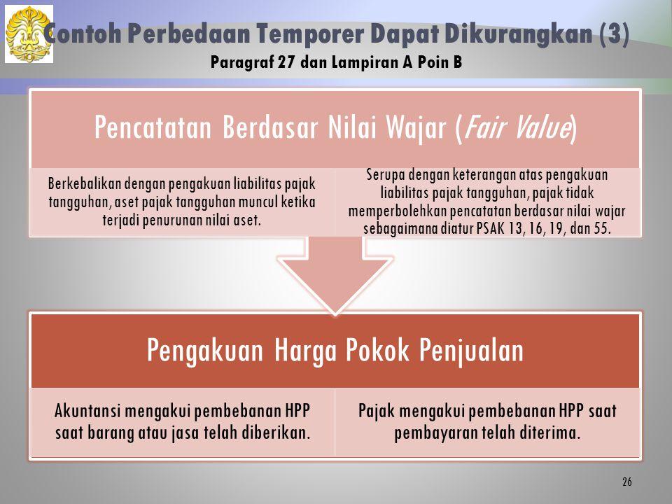 Contoh Perbedaan Temporer Dapat Dikurangkan (3) Paragraf 27 dan Lampiran A Poin B Pengakuan Harga Pokok Penjualan Akuntansi mengakui pembebanan HPP saat barang atau jasa telah diberikan.