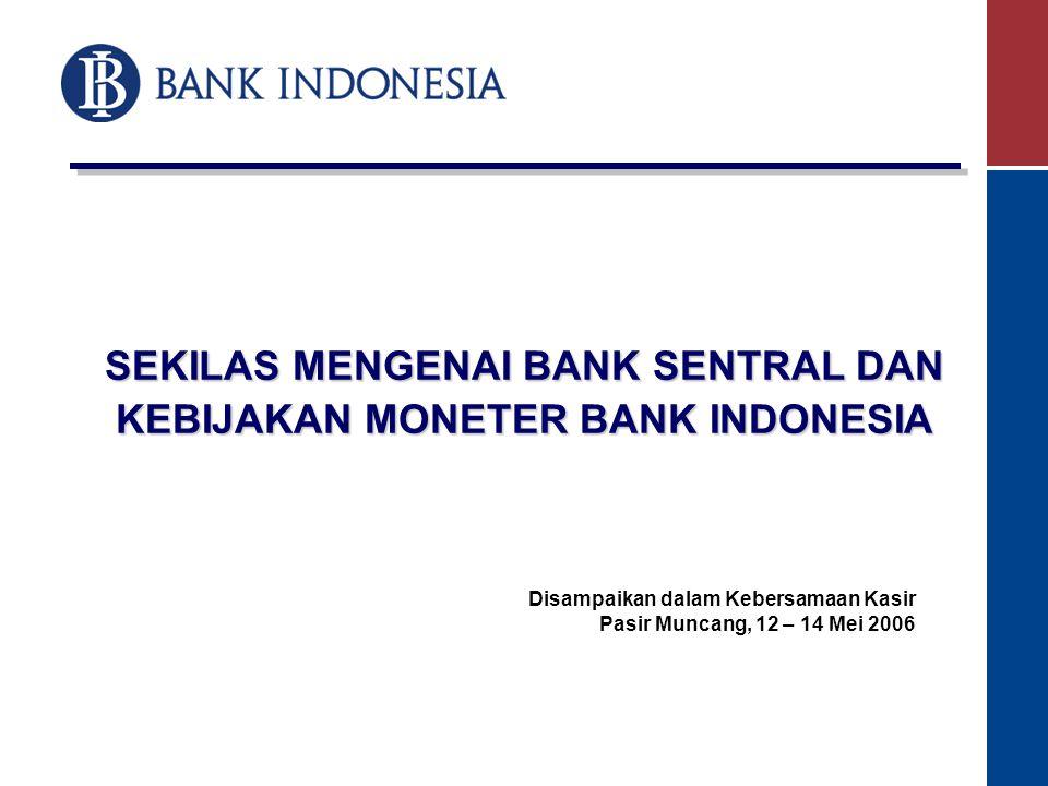 SEKILAS MENGENAI BANK SENTRAL DAN KEBIJAKAN MONETER BANK INDONESIA Disampaikan dalam Kebersamaan Kasir Pasir Muncang, 12 – 14 Mei 2006