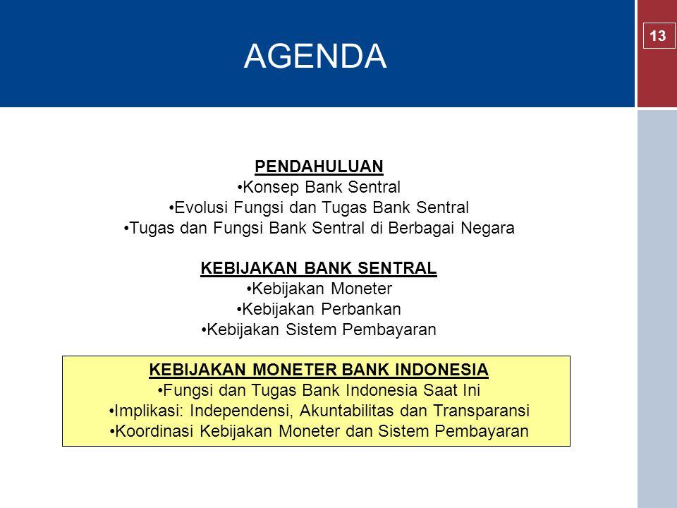 AGENDA 13 PENDAHULUAN Konsep Bank Sentral Evolusi Fungsi dan Tugas Bank Sentral Tugas dan Fungsi Bank Sentral di Berbagai Negara KEBIJAKAN BANK SENTRAL Kebijakan Moneter Kebijakan Perbankan Kebijakan Sistem Pembayaran KEBIJAKAN MONETER BANK INDONESIA Fungsi dan Tugas Bank Indonesia Saat Ini Implikasi: Independensi, Akuntabilitas dan Transparansi Koordinasi Kebijakan Moneter dan Sistem Pembayaran