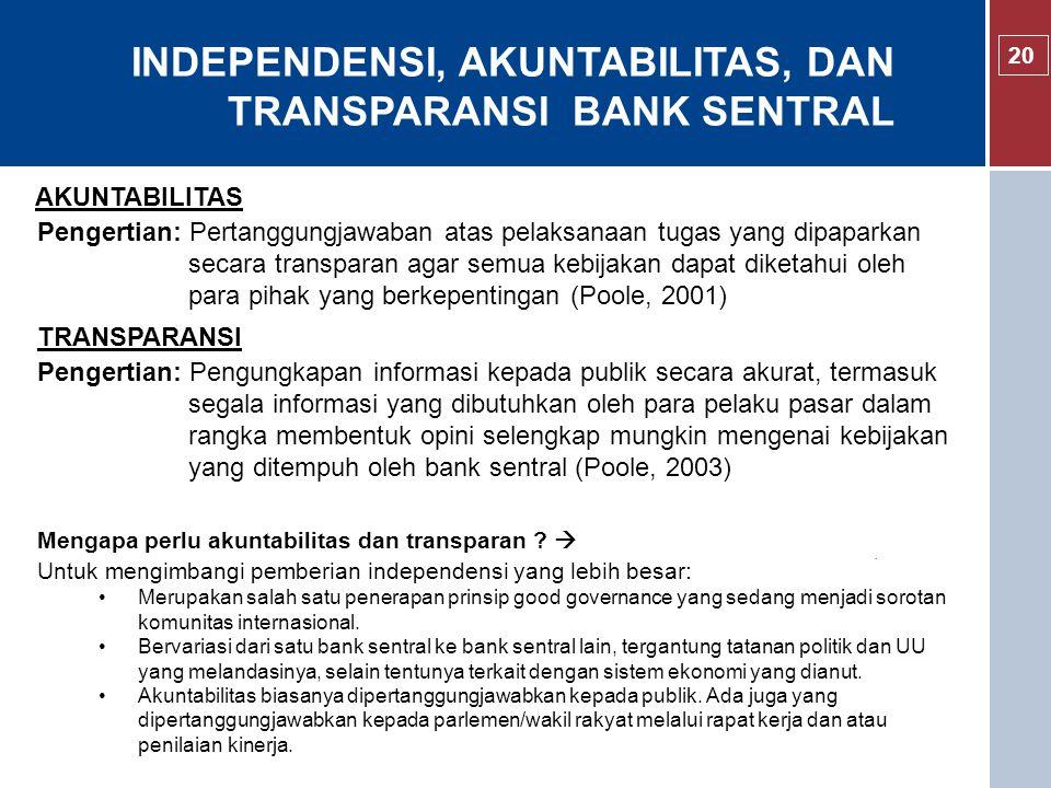 INDEPENDENSI, AKUNTABILITAS, DAN TRANSPARANSI BANK SENTRAL 20 Pengertian: Pertanggungjawaban atas pelaksanaan tugas yang dipaparkan secara transparan agar semua kebijakan dapat diketahui oleh para pihak yang berkepentingan (Poole, 2001) AKUNTABILITAS Mengapa perlu akuntabilitas dan transparan .