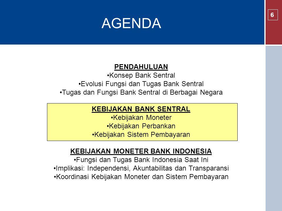 AGENDA 6 PENDAHULUAN Konsep Bank Sentral Evolusi Fungsi dan Tugas Bank Sentral Tugas dan Fungsi Bank Sentral di Berbagai Negara KEBIJAKAN BANK SENTRAL Kebijakan Moneter Kebijakan Perbankan Kebijakan Sistem Pembayaran KEBIJAKAN MONETER BANK INDONESIA Fungsi dan Tugas Bank Indonesia Saat Ini Implikasi: Independensi, Akuntabilitas dan Transparansi Koordinasi Kebijakan Moneter dan Sistem Pembayaran