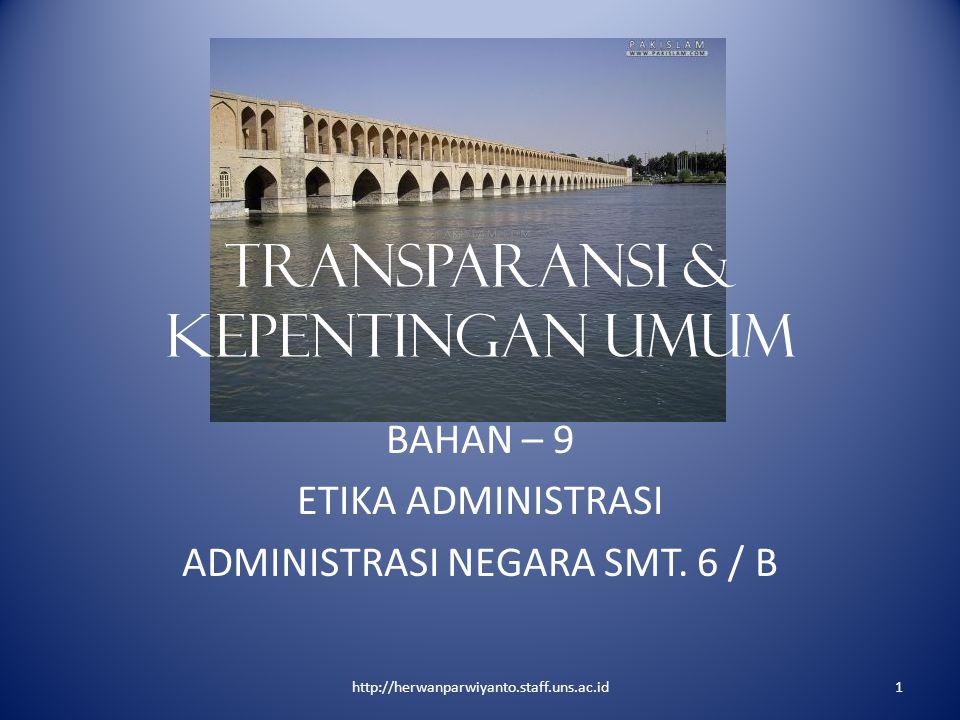 TRANSPARANSI & KEPENTINGAN UMUM BAHAN – 9 ETIKA ADMINISTRASI ADMINISTRASI NEGARA SMT. 6 / B 1http://herwanparwiyanto.staff.uns.ac.id