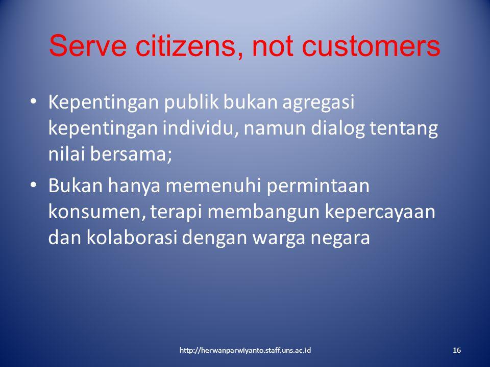 Serve citizens, not customers Kepentingan publik bukan agregasi kepentingan individu, namun dialog tentang nilai bersama; Bukan hanya memenuhi permint