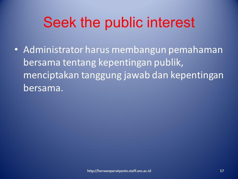 Seek the public interest Administrator harus membangun pemahaman bersama tentang kepentingan publik, menciptakan tanggung jawab dan kepentingan bersam