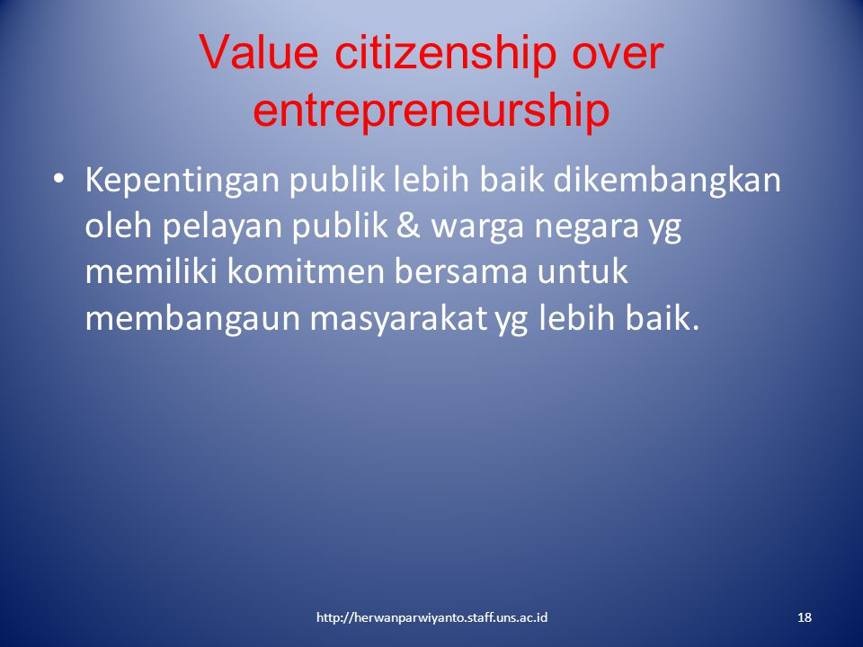 Value citizenship over entrepreneurship Kepentingan publik lebih baik dikembangkan oleh pelayan publik & warga negara yg memiliki komitmen bersama unt