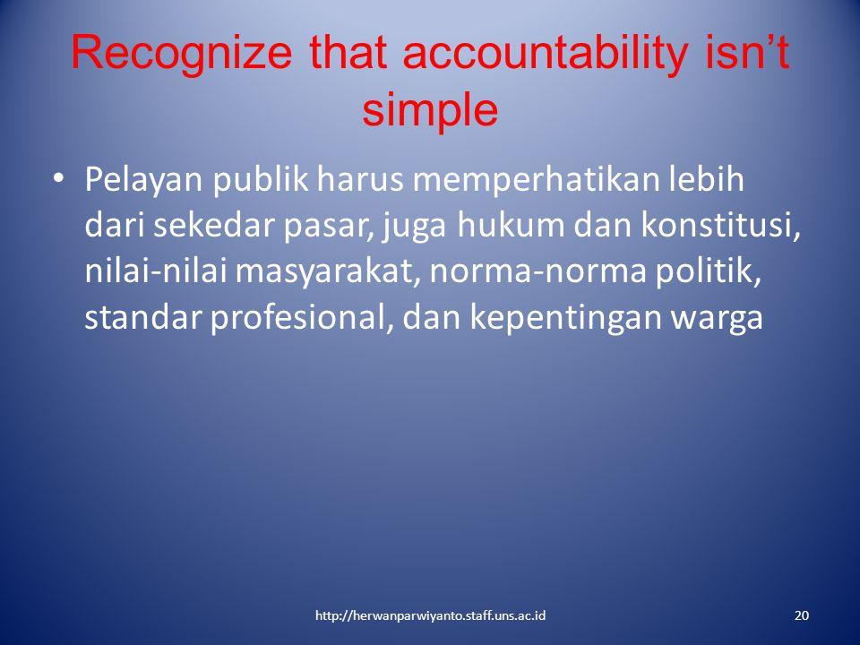 Recognize that accountability isn't simple Pelayan publik harus memperhatikan lebih dari sekedar pasar, juga hukum dan konstitusi, nilai-nilai masyara