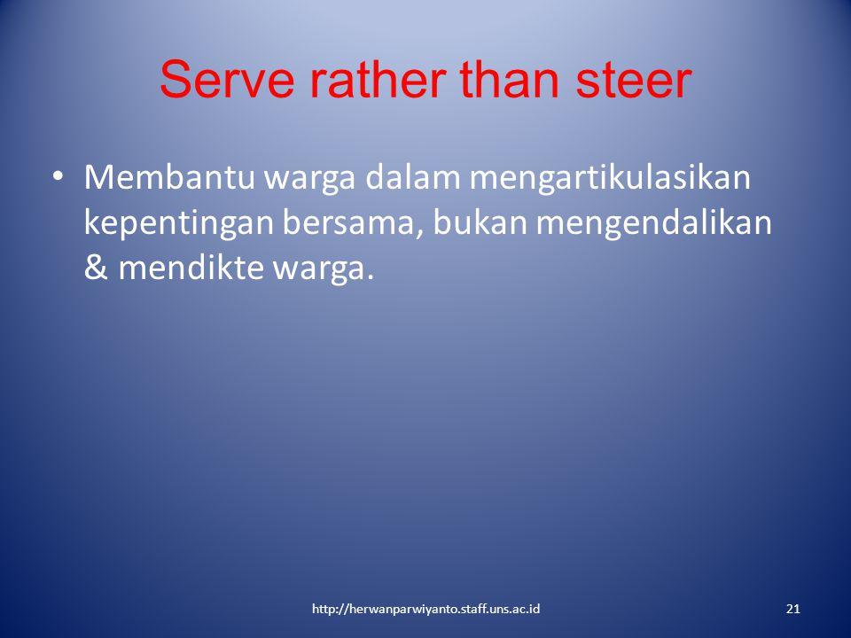 Serve rather than steer Membantu warga dalam mengartikulasikan kepentingan bersama, bukan mengendalikan & mendikte warga. http://herwanparwiyanto.staf