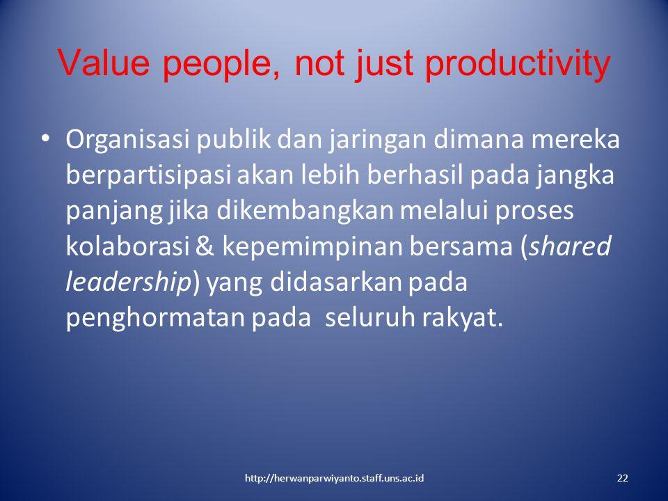 Value people, not just productivity Organisasi publik dan jaringan dimana mereka berpartisipasi akan lebih berhasil pada jangka panjang jika dikembang