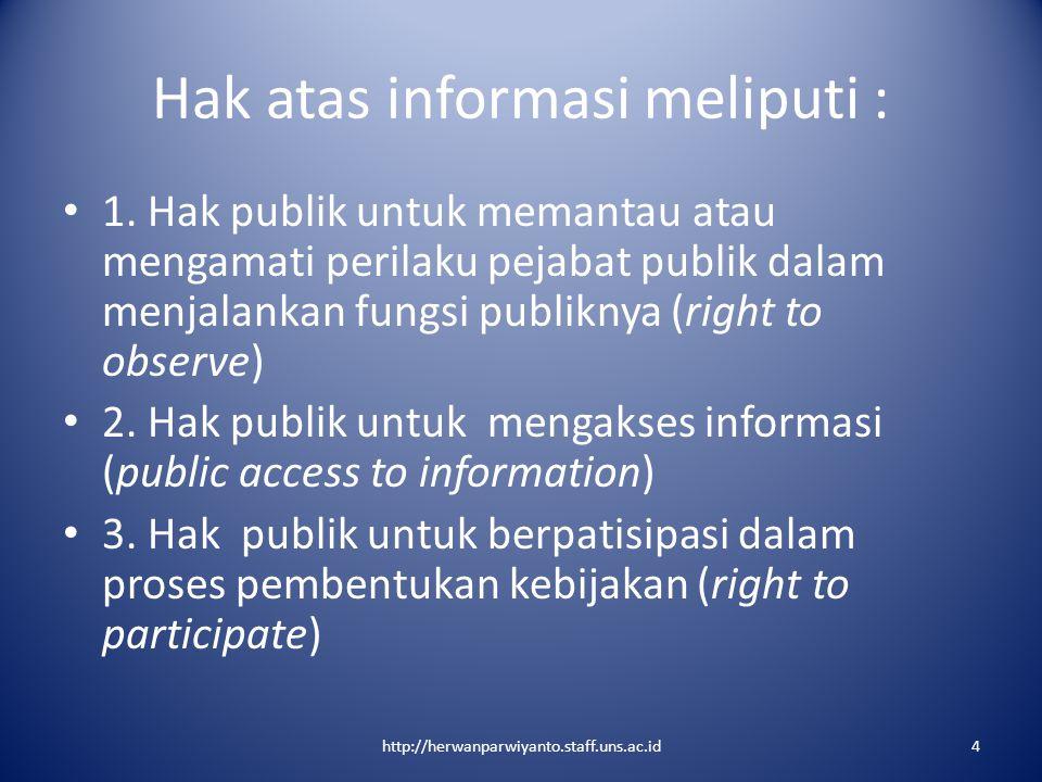 Hak atas informasi meliputi : 1. Hak publik untuk memantau atau mengamati perilaku pejabat publik dalam menjalankan fungsi publiknya (right to observe