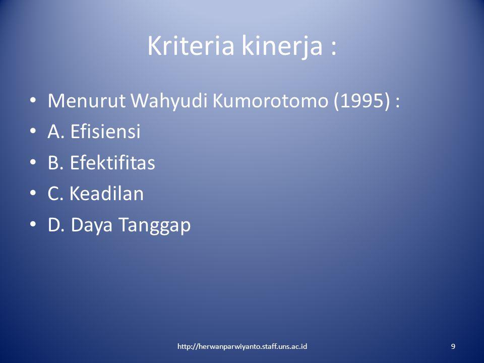 Kriteria kinerja : Menurut Wahyudi Kumorotomo (1995) : A. Efisiensi B. Efektifitas C. Keadilan D. Daya Tanggap http://herwanparwiyanto.staff.uns.ac.id