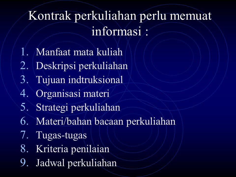 Kontrak perkuliahan perlu memuat informasi : 1. Manfaat mata kuliah 2. Deskripsi perkuliahan 3. Tujuan indtruksional 4. Organisasi materi 5. Strategi