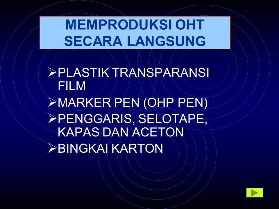 MEMPRODUKSI OHT SECARA LANGSUNG  PLASTIK TRANSPARANSI FILM  MARKER PEN (OHP PEN)  PENGGARIS, SELOTAPE, KAPAS DAN ACETON  BINGKAI KARTON