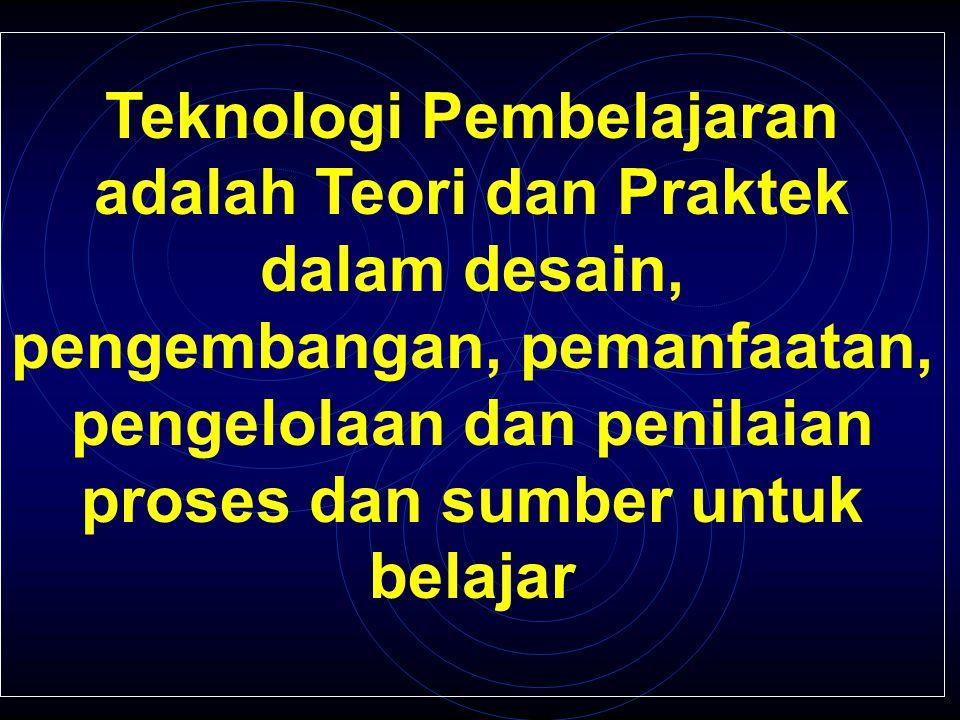 Teknologi Pembelajaran adalah Teori dan Praktek dalam desain, pengembangan, pemanfaatan, pengelolaan dan penilaian proses dan sumber untuk belajar