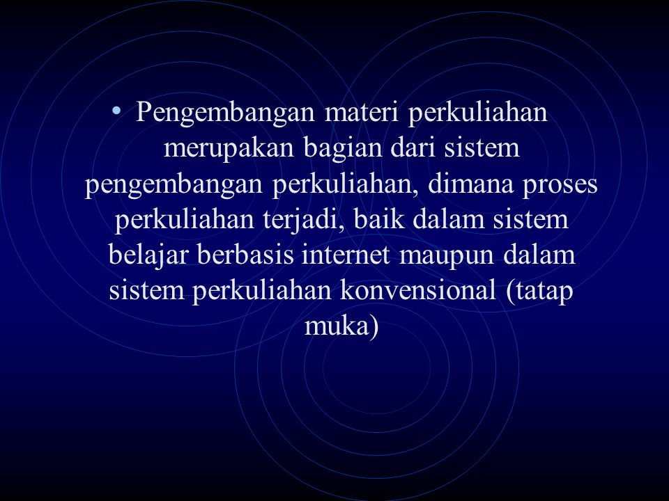 Pengembangan materi perkuliahan merupakan bagian dari sistem pengembangan perkuliahan, dimana proses perkuliahan terjadi, baik dalam sistem belajar berbasis internet maupun dalam sistem perkuliahan konvensional (tatap muka)