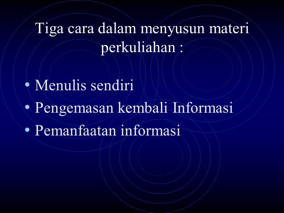 Tiga cara dalam menyusun materi perkuliahan : Menulis sendiri Pengemasan kembali Informasi Pemanfaatan informasi