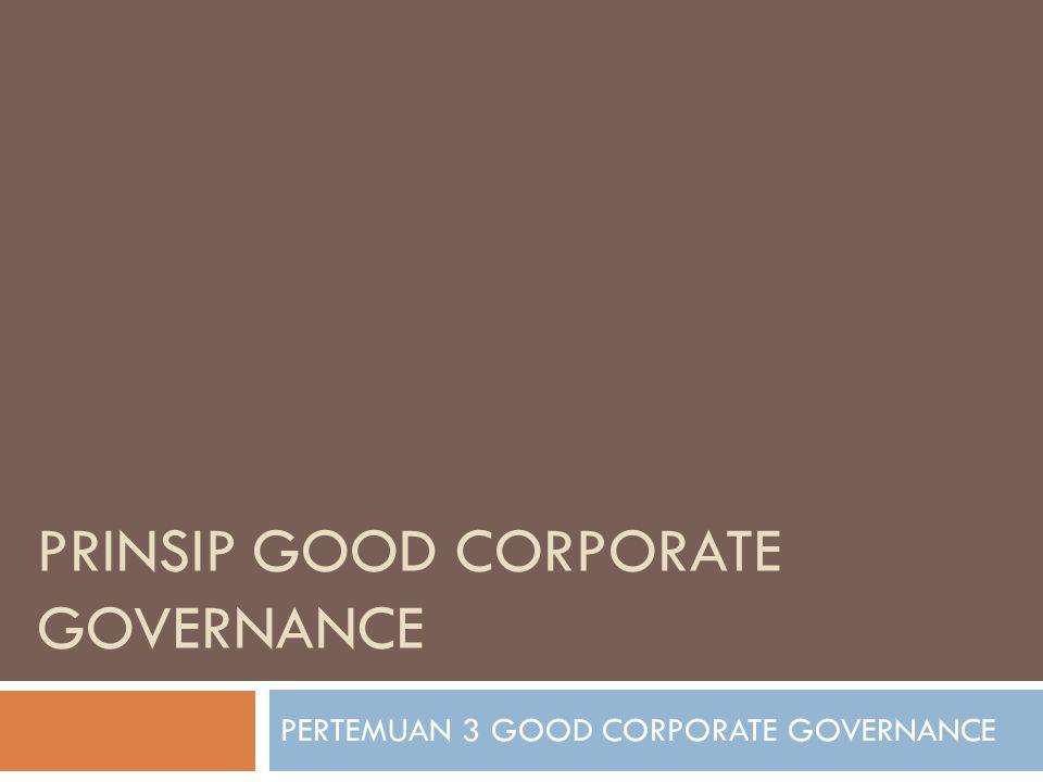 PRINSIP GOOD CORPORATE GOVERNANCE PERTEMUAN 3 GOOD CORPORATE GOVERNANCE