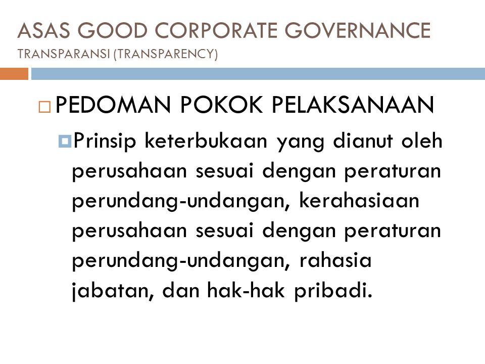 ASAS GOOD CORPORATE GOVERNANCE TRANSPARANSI (TRANSPARENCY)  PEDOMAN POKOK PELAKSANAAN  Prinsip keterbukaan yang dianut oleh perusahaan sesuai dengan peraturan perundang-undangan, kerahasiaan perusahaan sesuai dengan peraturan perundang-undangan, rahasia jabatan, dan hak-hak pribadi.