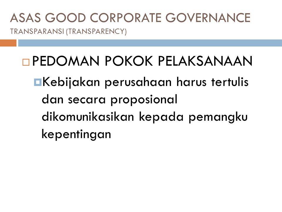 ASAS GOOD CORPORATE GOVERNANCE TRANSPARANSI (TRANSPARENCY)  PEDOMAN POKOK PELAKSANAAN  Kebijakan perusahaan harus tertulis dan secara proposional dikomunikasikan kepada pemangku kepentingan
