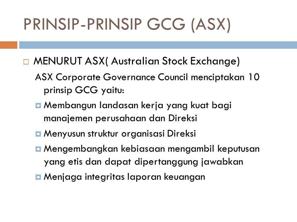 PRINSIP-PRINSIP GCG (ASX)  MENURUT ASX( Australian Stock Exchange) ASX Corporate Governance Council menciptakan 10 prinsip GCG yaitu:  Membangun landasan kerja yang kuat bagi manajemen perusahaan dan Direksi  Menyusun struktur organisasi Direksi  Mengembangkan kebiasaan mengambil keputusan yang etis dan dapat dipertanggung jawabkan  Menjaga integritas laporan keuangan