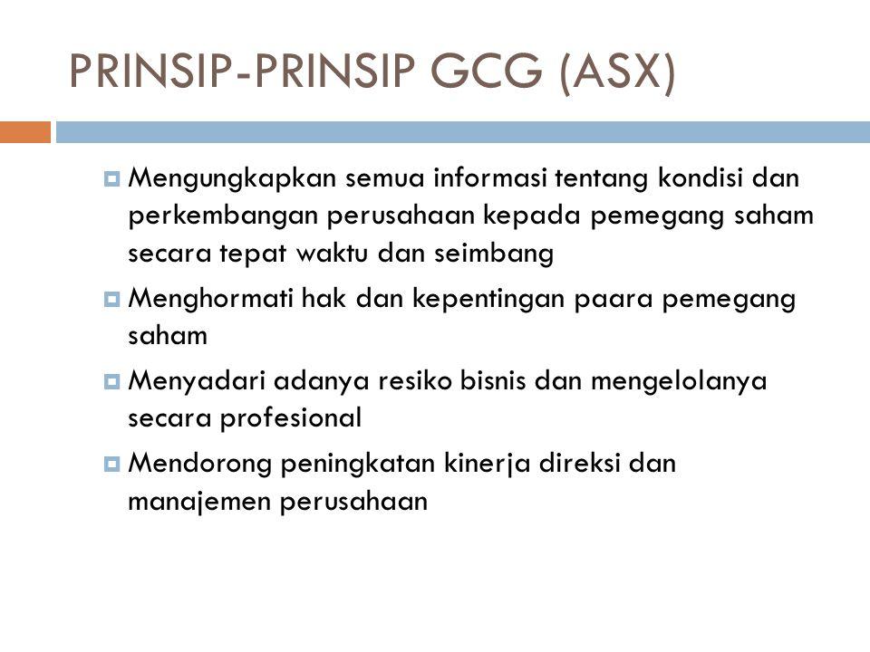 PRINSIP-PRINSIP GCG (ASX)  Mengungkapkan semua informasi tentang kondisi dan perkembangan perusahaan kepada pemegang saham secara tepat waktu dan seimbang  Menghormati hak dan kepentingan paara pemegang saham  Menyadari adanya resiko bisnis dan mengelolanya secara profesional  Mendorong peningkatan kinerja direksi dan manajemen perusahaan
