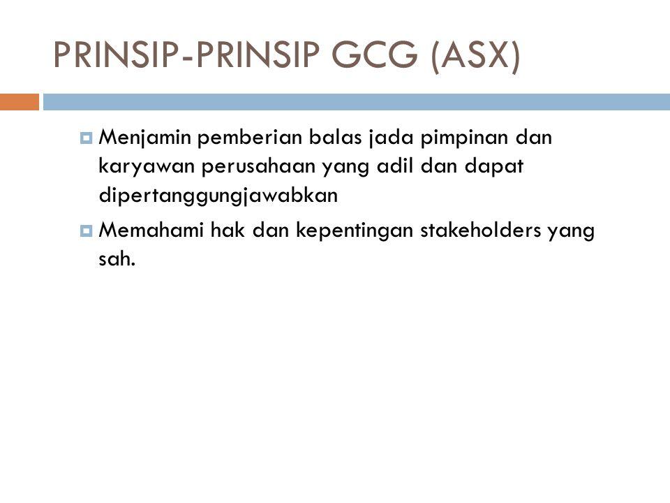 PRINSIP-PRINSIP GCG (ASX)  Menjamin pemberian balas jada pimpinan dan karyawan perusahaan yang adil dan dapat dipertanggungjawabkan  Memahami hak dan kepentingan stakeholders yang sah.