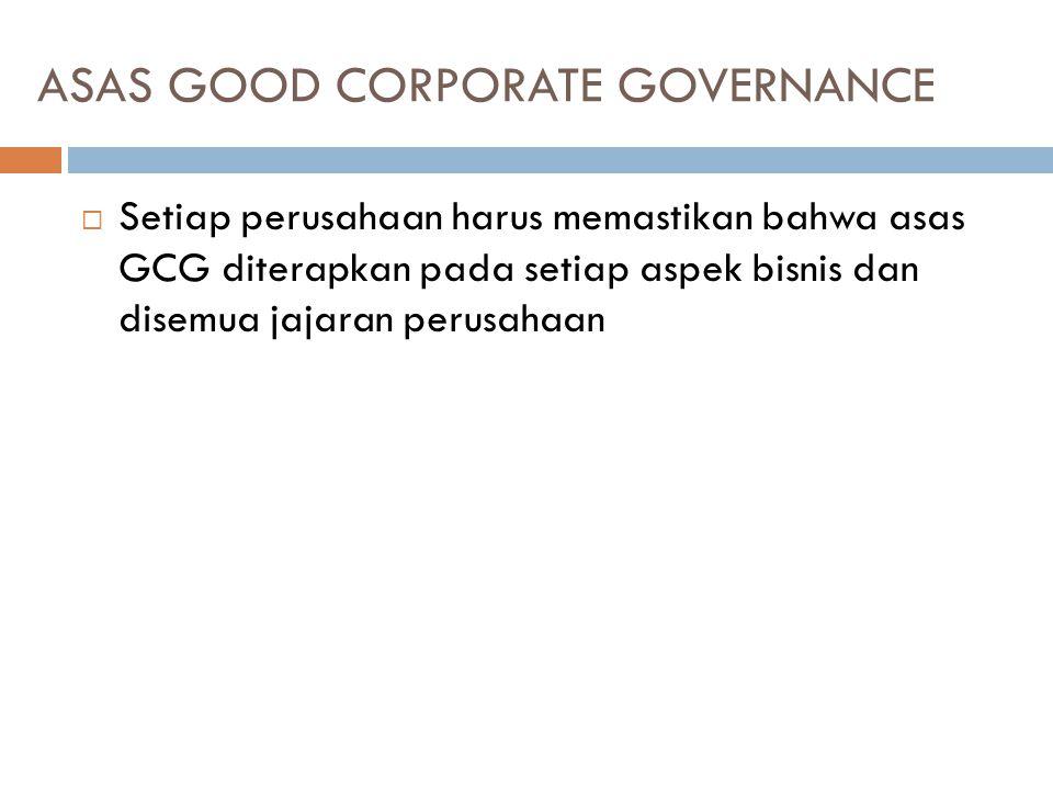 ASAS GOOD CORPORATE GOVERNANCE  Setiap perusahaan harus memastikan bahwa asas GCG diterapkan pada setiap aspek bisnis dan disemua jajaran perusahaan
