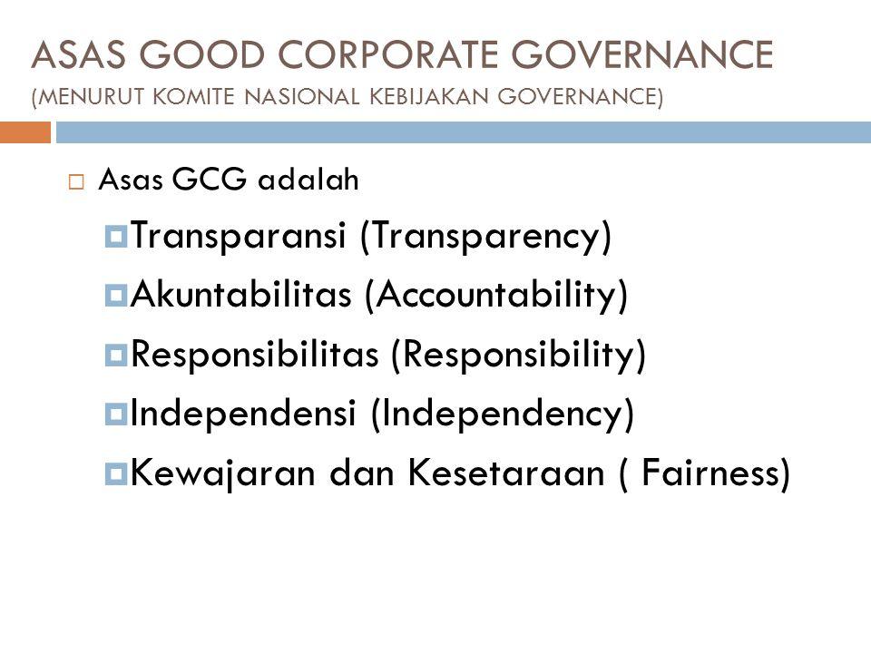 ASAS GOOD CORPORATE GOVERNANCE (MENURUT KOMITE NASIONAL KEBIJAKAN GOVERNANCE)  Asas GCG adalah  Transparansi (Transparency)  Akuntabilitas (Accountability)  Responsibilitas (Responsibility)  Independensi (Independency)  Kewajaran dan Kesetaraan ( Fairness)