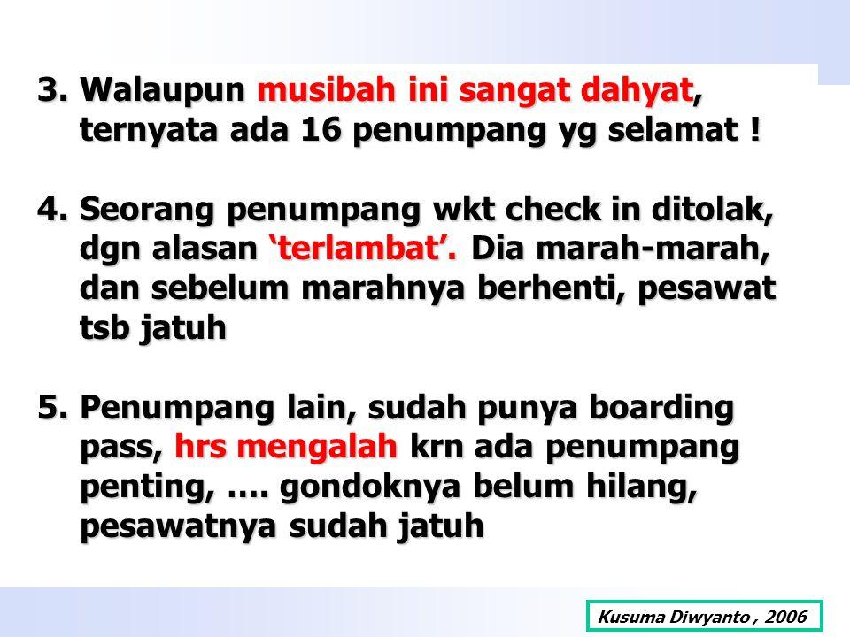 3.Walaupun musibah ini sangat dahyat, ternyata ada 16 penumpang yg selamat ! 4.Seorang penumpang wkt check in ditolak, dgn alasan 'terlambat'. Dia mar