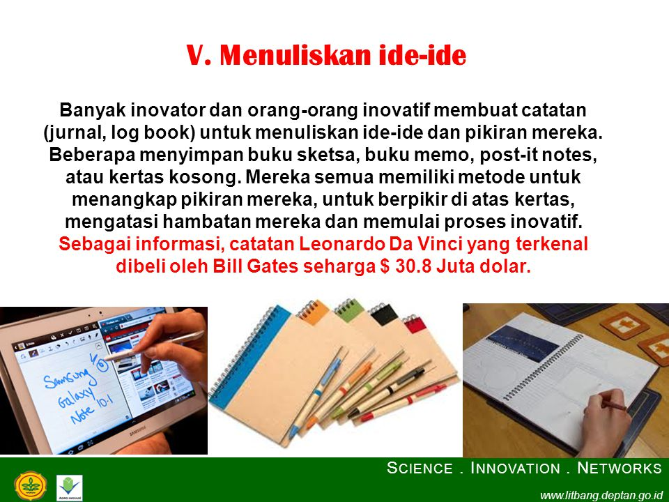 V. Menuliskan ide-ide Banyak inovator dan orang-orang inovatif membuat catatan (jurnal, log book) untuk menuliskan ide-ide dan pikiran mereka. Beberap
