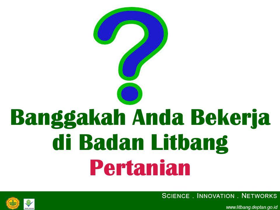Banggakah Anda Bekerja di Badan Litbang Pertanian S CIENCE. I NNOVATION. N ETWORKS www.litbang.deptan.go.id