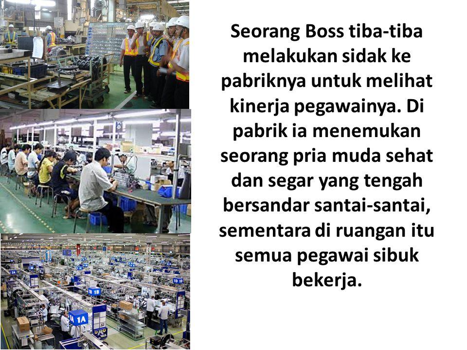 Seorang Boss tiba-tiba melakukan sidak ke pabriknya untuk melihat kinerja pegawainya. Di pabrik ia menemukan seorang pria muda sehat dan segar yang te