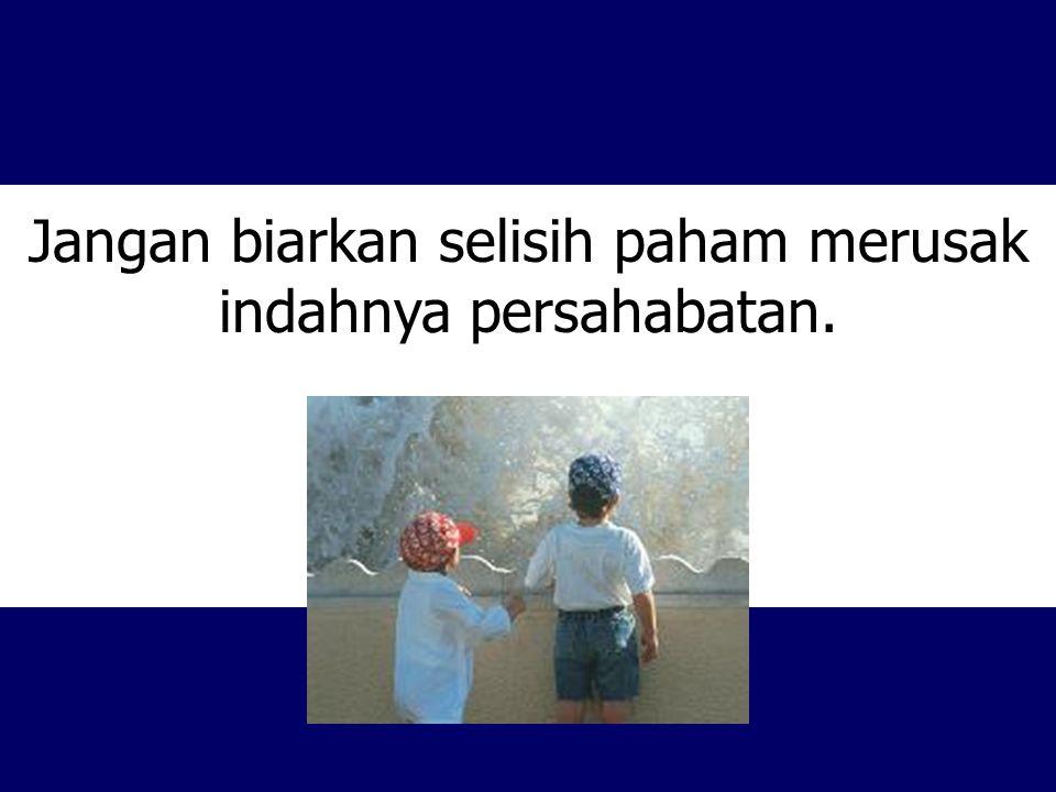 Jangan biarkan selisih paham merusak indahnya persahabatan.