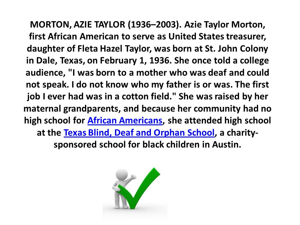 MORTON, AZIE TAYLOR (1936–2003). Azie Taylor Morton, first African American to serve as United States treasurer, daughter of Fleta Hazel Taylor, was b
