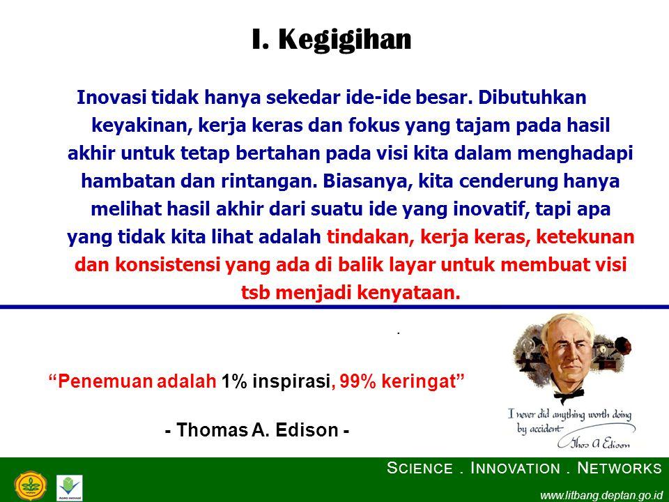 I. Kegigihan Inovasi tidak hanya sekedar ide-ide besar. Dibutuhkan keyakinan, kerja keras dan fokus yang tajam pada hasil akhir untuk tetap bertahan p