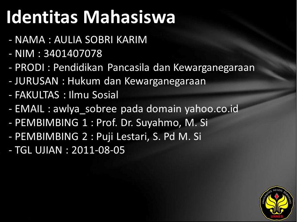 Identitas Mahasiswa - NAMA : AULIA SOBRI KARIM - NIM : 3401407078 - PRODI : Pendidikan Pancasila dan Kewarganegaraan - JURUSAN : Hukum dan Kewarganegaraan - FAKULTAS : Ilmu Sosial - EMAIL : awlya_sobree pada domain yahoo.co.id - PEMBIMBING 1 : Prof.