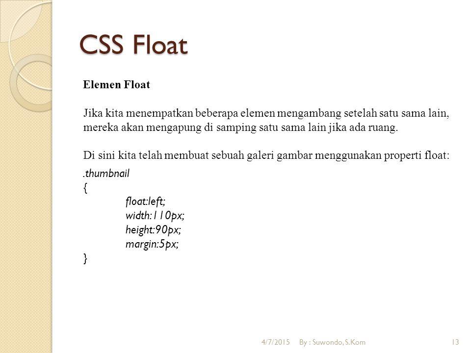 CSS Float Elemen Float Jika kita menempatkan beberapa elemen mengambang setelah satu sama lain, mereka akan mengapung di samping satu sama lain jika ada ruang.
