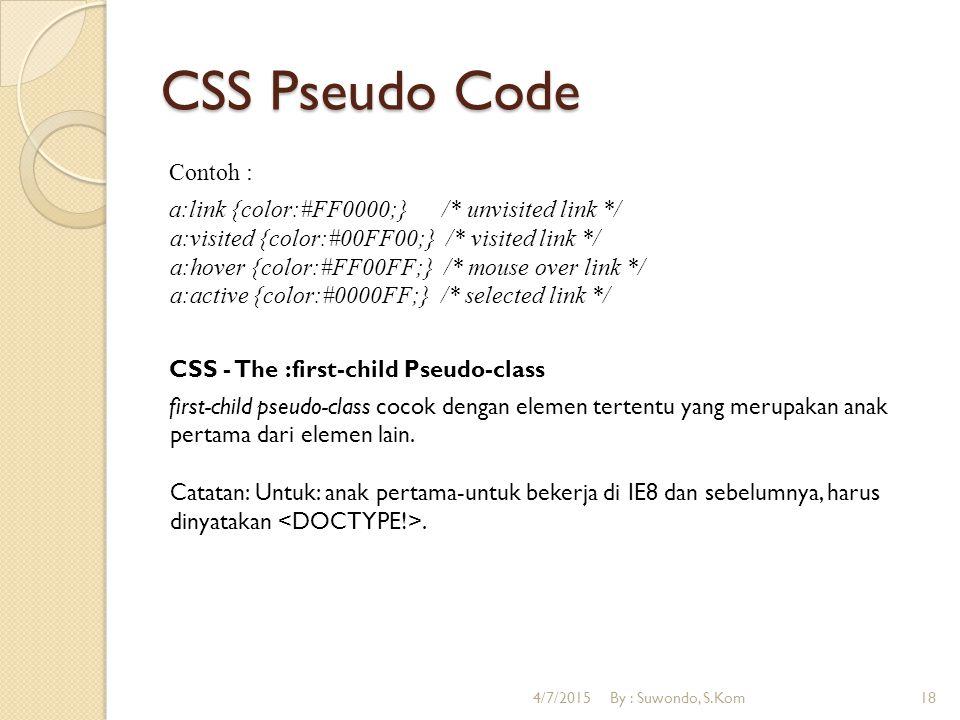 CSS Pseudo Code Contoh : a:link {color:#FF0000;} /* unvisited link */ a:visited {color:#00FF00;} /* visited link */ a:hover {color:#FF00FF;} /* mouse over link */ a:active {color:#0000FF;} /* selected link */ CSS - The :first-child Pseudo-class first-child pseudo-class cocok dengan elemen tertentu yang merupakan anak pertama dari elemen lain.