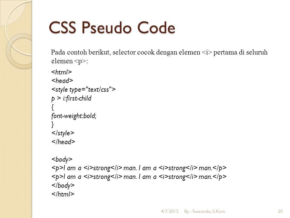 CSS Pseudo Code Pada contoh berikut, selector cocok dengan elemen pertama di seluruh elemen : p > i:first-child { font-weight:bold; } I am a strong man.