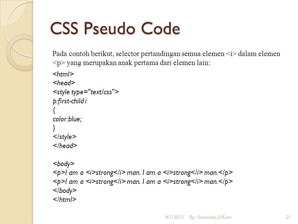 CSS Pseudo Code Pada contoh berikut, selector pertandingan semua elemen dalam elemen yang merupakan anak pertama dari elemen lain: p:first-child i { color:blue; } I am a strong man.