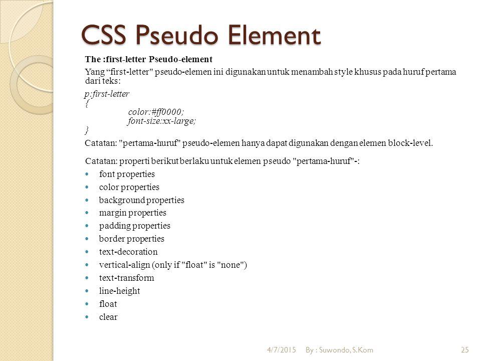 CSS Pseudo Element The :first-letter Pseudo-element Yang first-letter pseudo-elemen ini digunakan untuk menambah style khusus pada huruf pertama dari teks: p:first-letter { color:#ff0000; font-size:xx-large; } Catatan: pertama-huruf pseudo-elemen hanya dapat digunakan dengan elemen block-level.