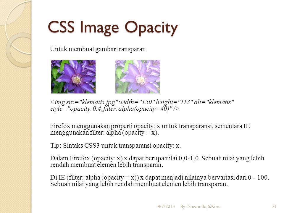 CSS Image Opacity Untuk membuat gambar transparan Firefox menggunakan properti opacity: x untuk transparansi, sementara IE menggunakan filter: alpha (opacity = x).